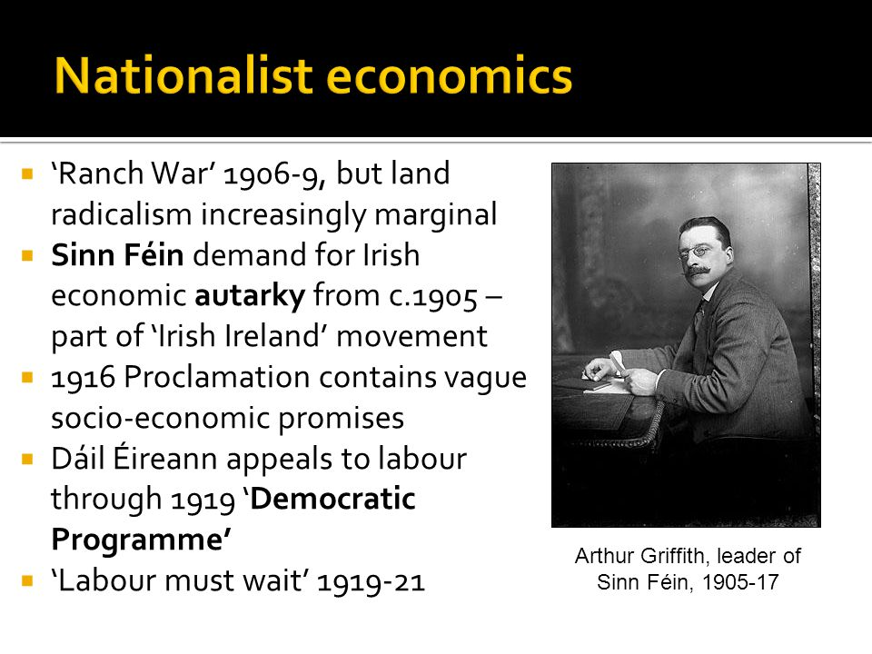  'Ranch War' 1906-9, but land radicalism increasingly marginal  Sinn Féin demand for Irish economic autarky from c.1905 – part of 'Irish Ireland' movement  1916 Proclamation contains vague socio-economic promises  Dáil Éireann appeals to labour through 1919 'Democratic Programme'  'Labour must wait' 1919-21 Arthur Griffith, leader of Sinn Féin, 1905-17