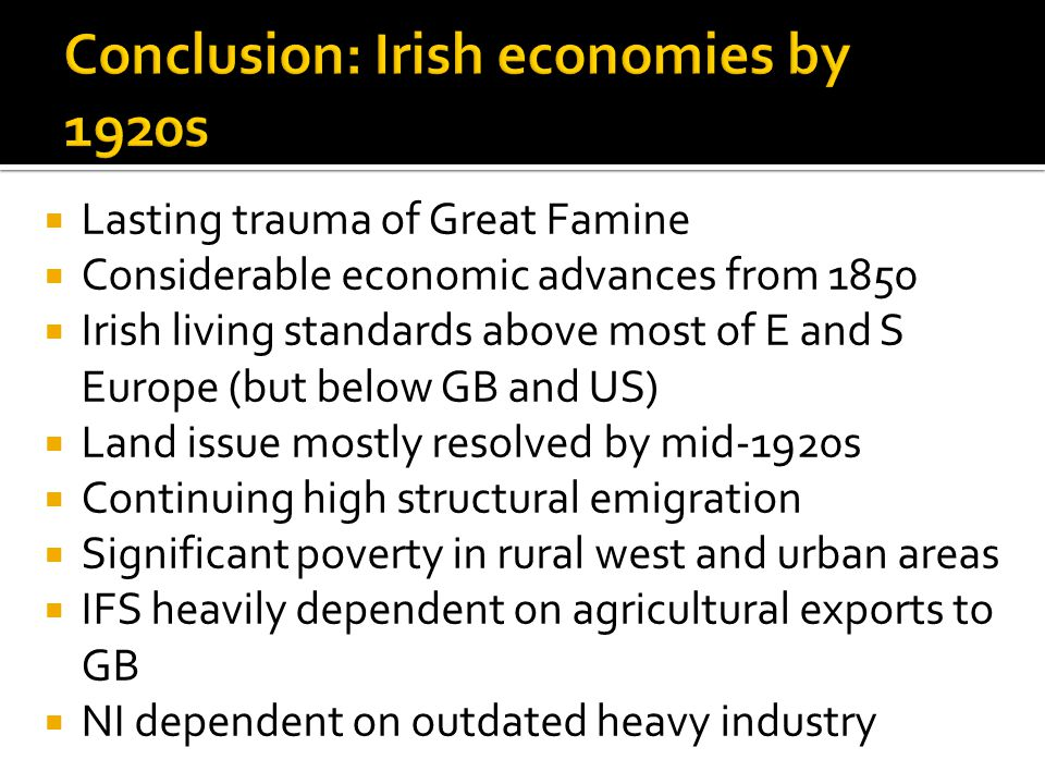  Lasting trauma of Great Famine  Considerable economic advances from 1850  Irish living standards above most of E and S Europe (but below GB and US)  Land issue mostly resolved by mid-1920s  Continuing high structural emigration  Significant poverty in rural west and urban areas  IFS heavily dependent on agricultural exports to GB  NI dependent on outdated heavy industry