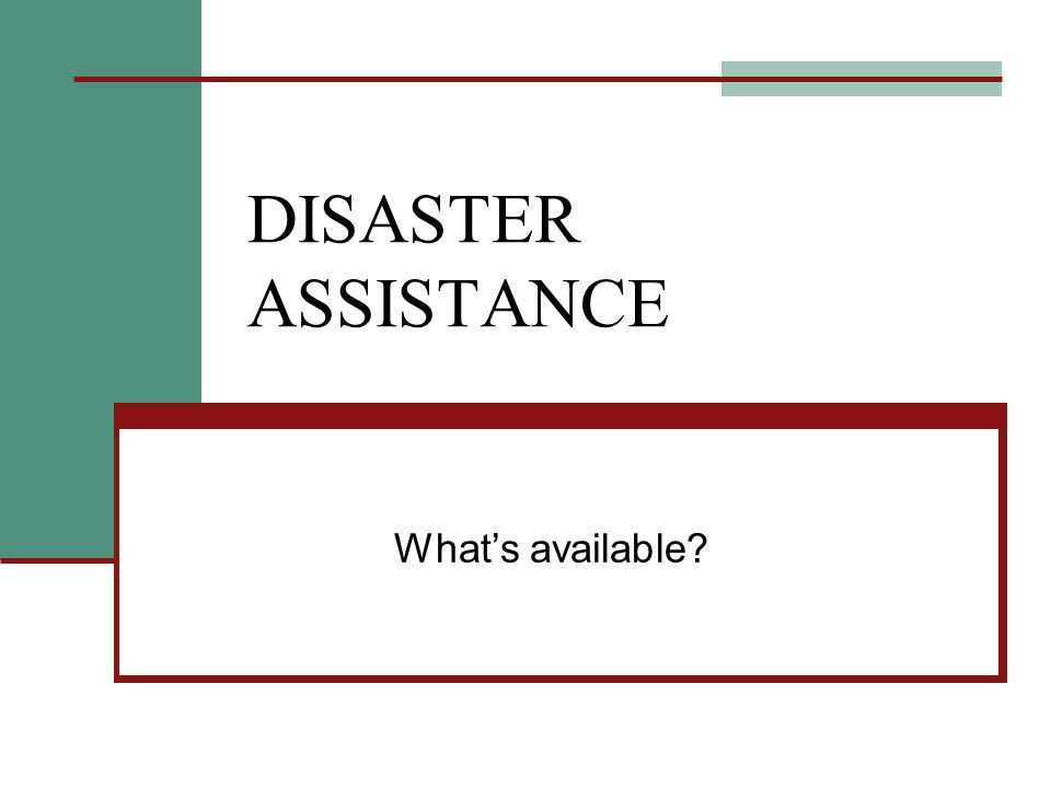 DISASTER ASSISTANCE What's available