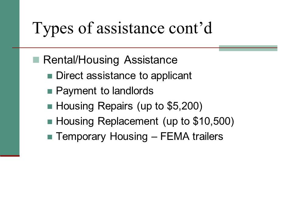 Types of assistance cont'd Rental/Housing Assistance Direct assistance to applicant Payment to landlords Housing Repairs (up to $5,200) Housing Replacement (up to $10,500) Temporary Housing – FEMA trailers