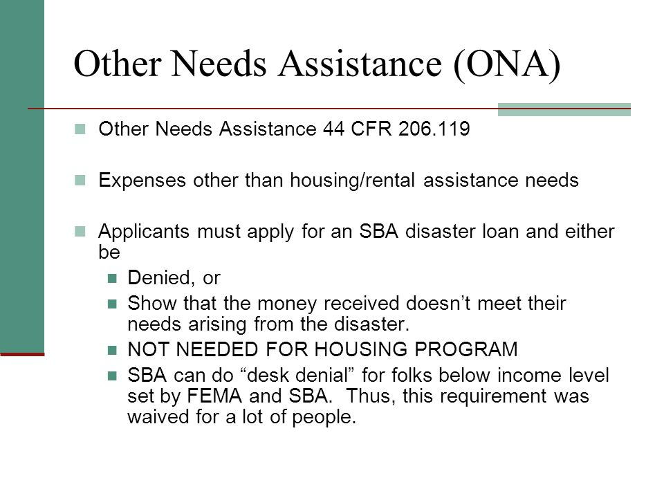 Other Needs Assistance (ONA) Other Needs Assistance 44 CFR 206.119 Expenses other than housing/rental assistance needs Applicants must apply for an SBA disaster loan and either be Denied, or Show that the money received doesn't meet their needs arising from the disaster.