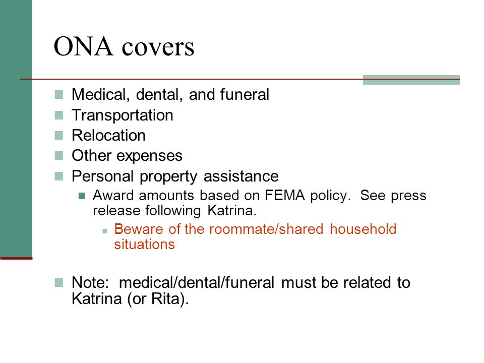 ONA covers Medical, dental, and funeral Transportation Relocation Other expenses Personal property assistance Award amounts based on FEMA policy.