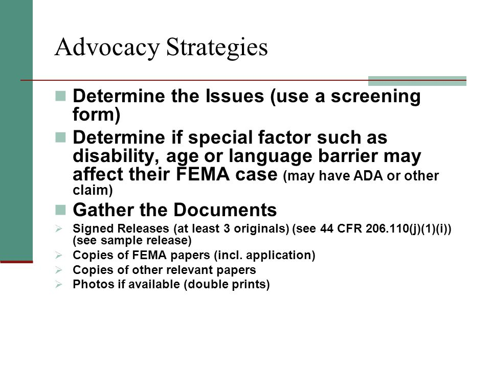 Advocacy Strategies Determine the Issues (use a screening form) Determine if special factor such as disability, age or language barrier may affect their FEMA case (may have ADA or other claim) Gather the Documents  Signed Releases (at least 3 originals) (see 44 CFR 206.110(j)(1)(i)) (see sample release)  Copies of FEMA papers (incl.
