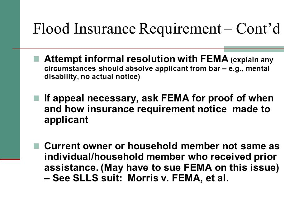 Flood Insurance Requirement – Cont'd Attempt informal resolution with FEMA (explain any circumstances should absolve applicant from bar – e.g., mental disability, no actual notice) If appeal necessary, ask FEMA for proof of when and how insurance requirement notice made to applicant Current owner or household member not same as individual/household member who received prior assistance.