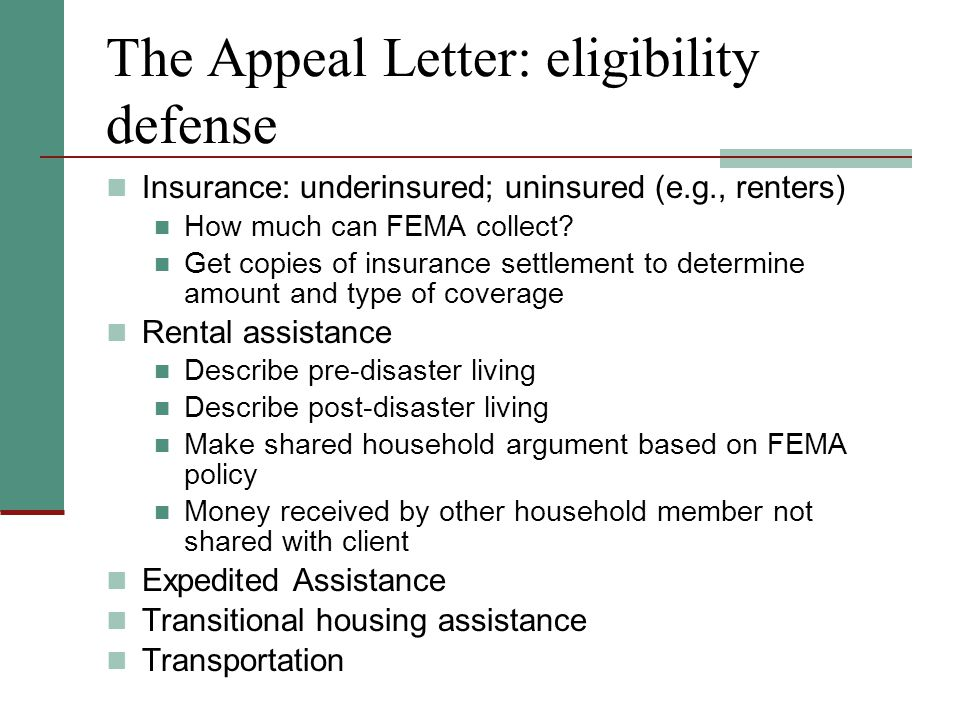 The Appeal Letter: eligibility defense Insurance: underinsured; uninsured (e.g., renters) How much can FEMA collect.