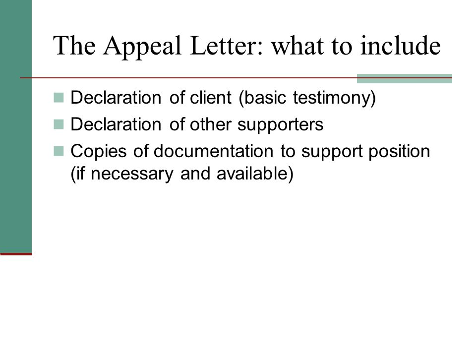 The Appeal Letter: what to include Declaration of client (basic testimony) Declaration of other supporters Copies of documentation to support position (if necessary and available)