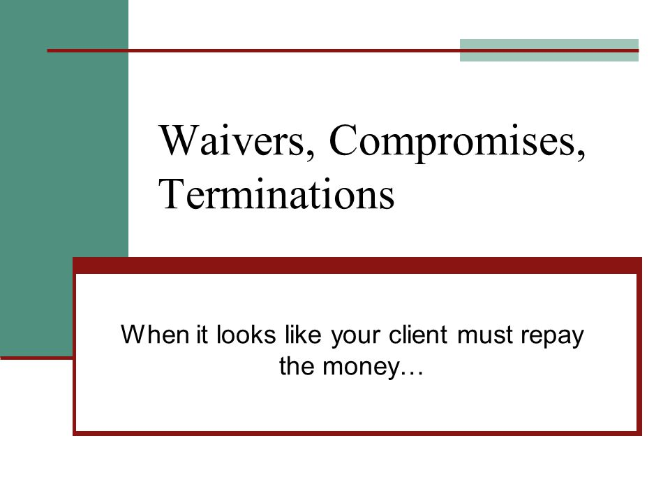 Waivers, Compromises, Terminations When it looks like your client must repay the money…