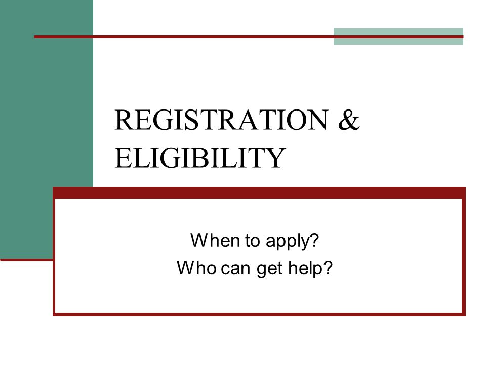 REGISTRATION & ELIGIBILITY When to apply Who can get help