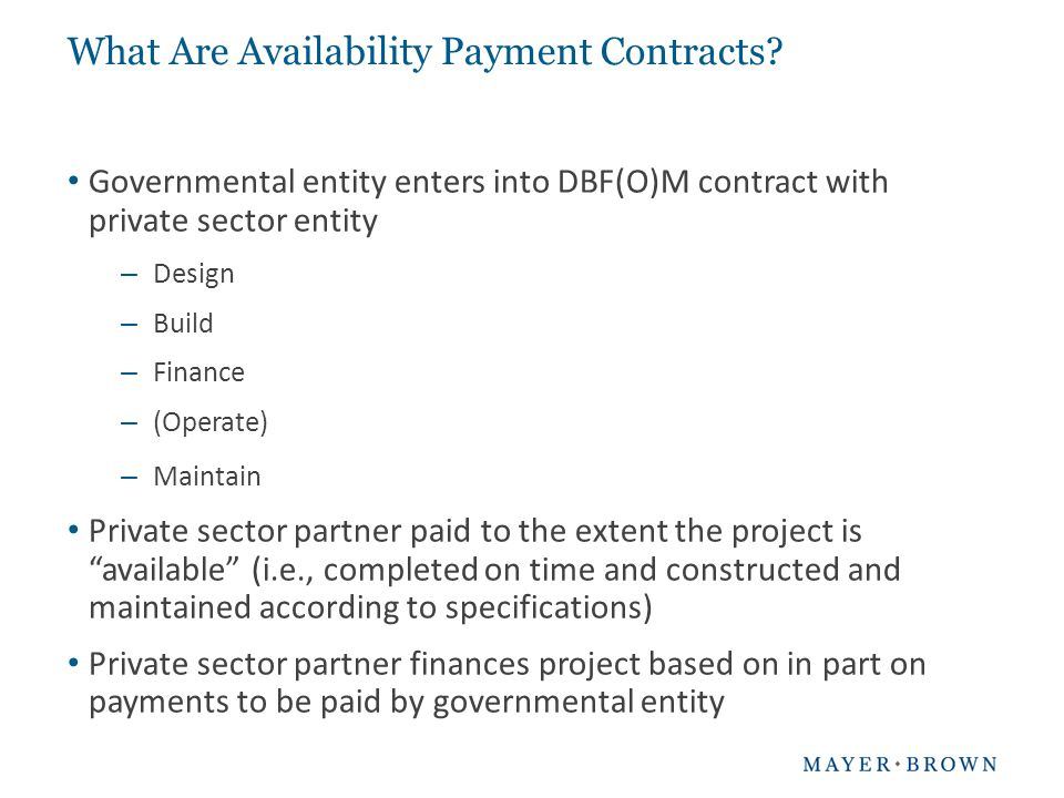 Benefits of Availability Payment Contracts Governmental entity retains control over asset Revenues (if any) are controlled by and accrued to the governmental entity Integrated construction and maintenance over term of project Life cycle cost benefits Greater certainty related to project delivery Risk transfer Encourages private sector innovation Could help close funding gaps (through cost savings and private sector equity investment in project)