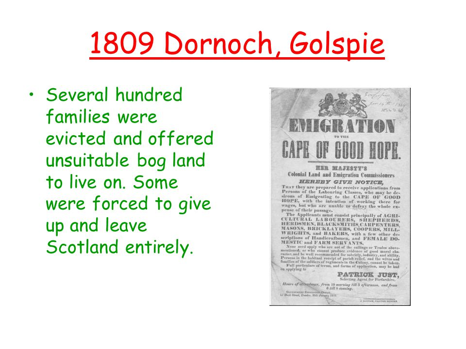 1809 Dornoch, Golspie Several hundred families were evicted and offered unsuitable bog land to live on. Some were forced to give up and leave Scotland