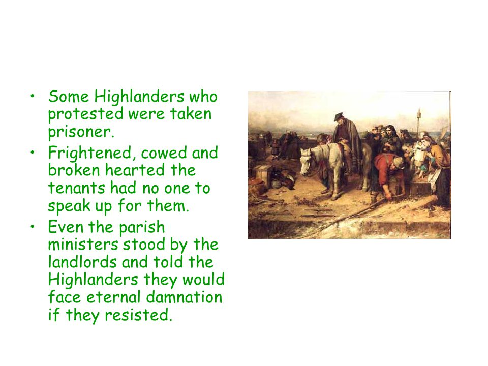 Some Highlanders who protested were taken prisoner. Frightened, cowed and broken hearted the tenants had no one to speak up for them. Even the parish