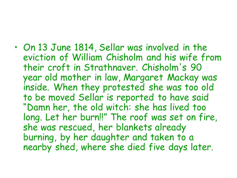 On 13 June 1814, Sellar was involved in the eviction of William Chisholm and his wife from their croft in Strathnaver. Chisholm's 90 year old mother i