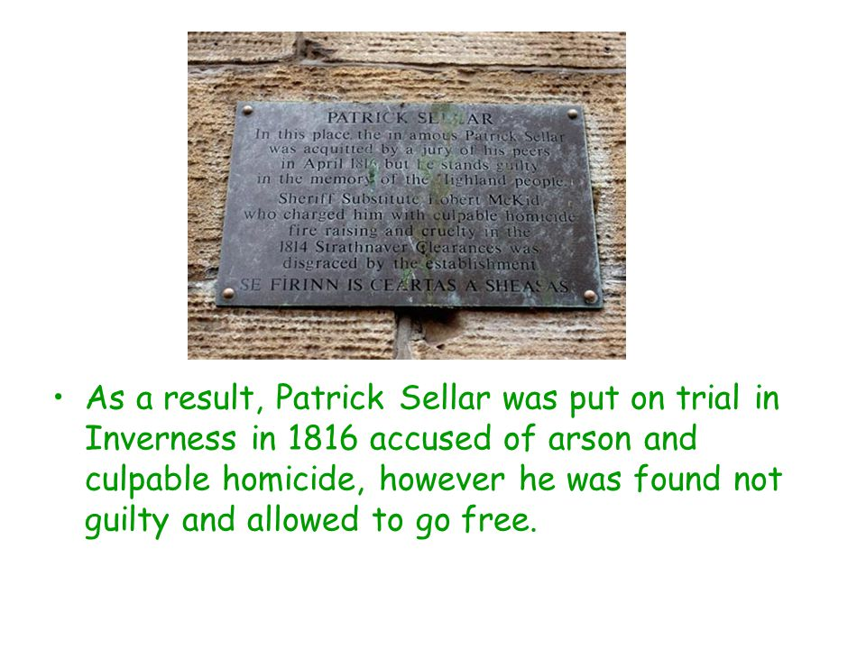 As a result, Patrick Sellar was put on trial in Inverness in 1816 accused of arson and culpable homicide, however he was found not guilty and allowed