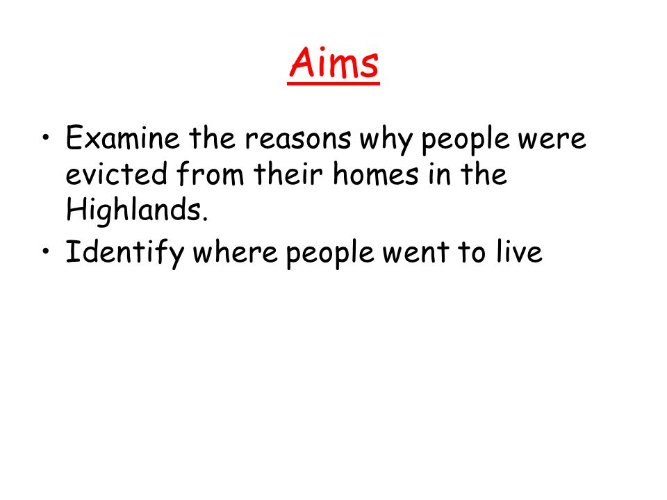 Aims Examine the reasons why people were evicted from their homes in the Highlands. Identify where people went to live
