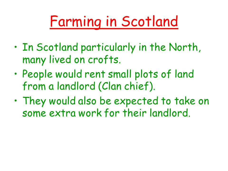 Farming in Scotland In Scotland particularly in the North, many lived on crofts.