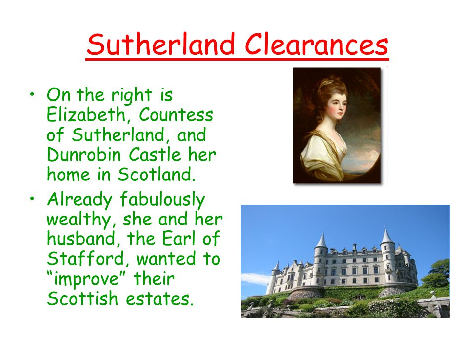 Sutherland Clearances On the right is Elizabeth, Countess of Sutherland, and Dunrobin Castle her home in Scotland. Already fabulously wealthy, she and