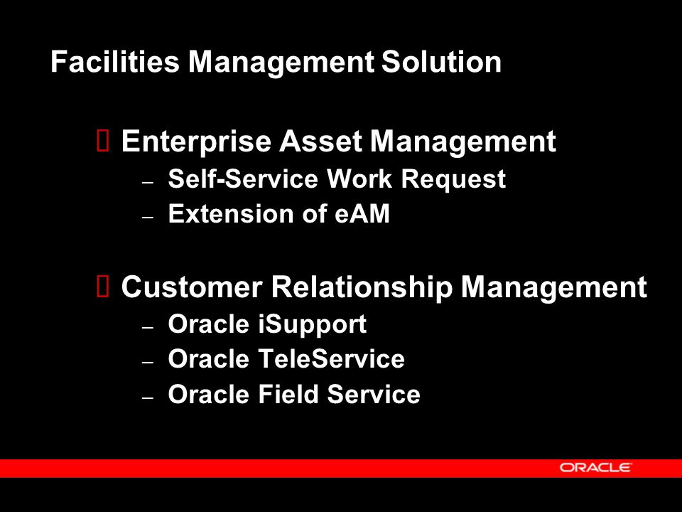 Facilities Management Solution  Enterprise Asset Management – Self-Service Work Request – Extension of eAM  Customer Relationship Management – Oracl