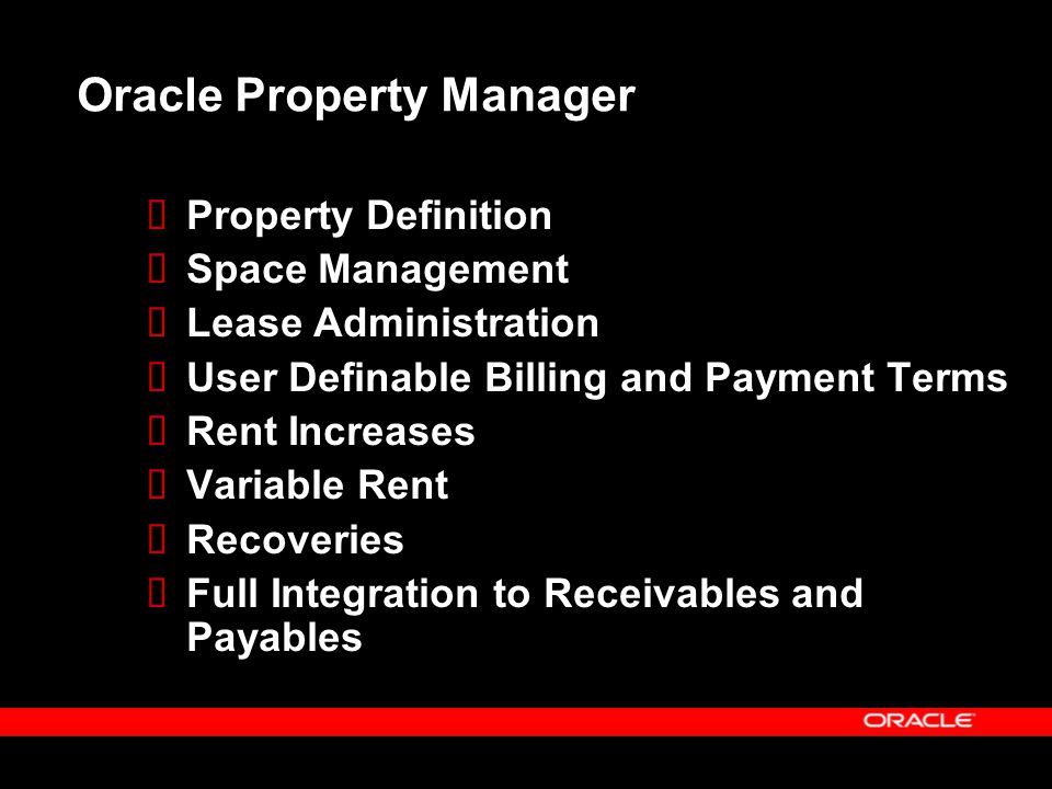 Oracle Property Manager  Property Definition  Space Management  Lease Administration  User Definable Billing and Payment Terms  Rent Increases 