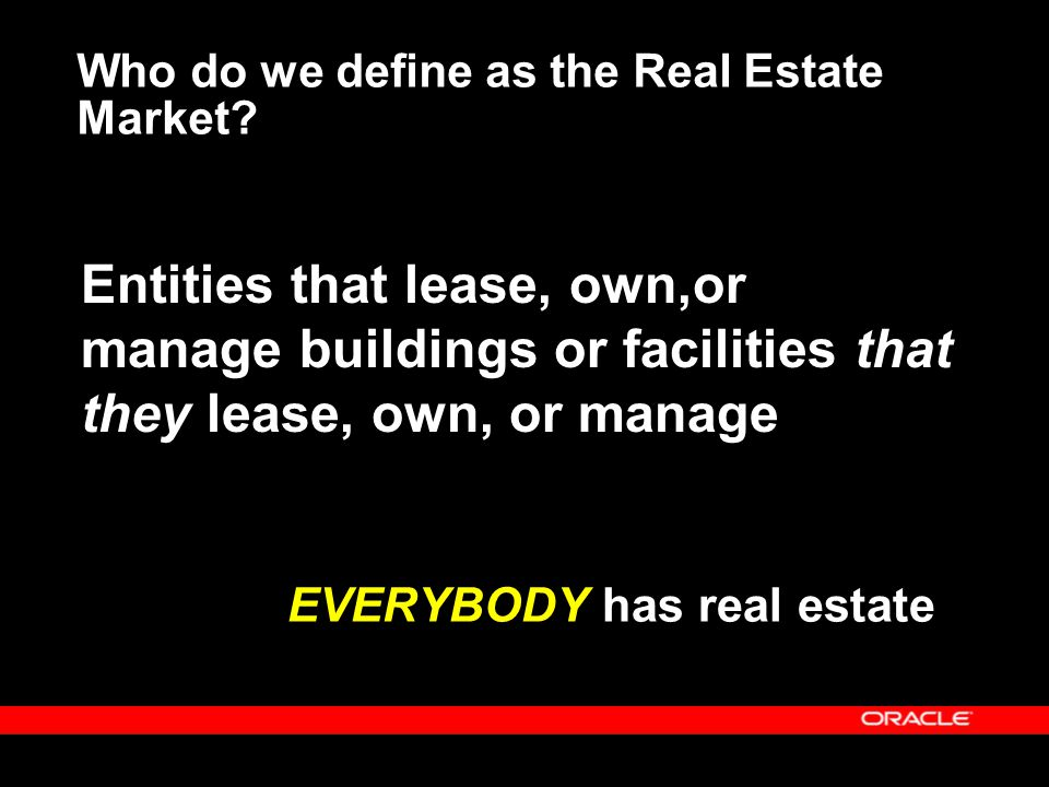 Real Estate Market by Segments  Tenants – May sublease acting as landlord – Segmented by industry  Building Owners – Buy and sell properties – Segmented by industry – May outsource management of properties  Developers – Construct from ground up – May manage or outsource  Property Management Companies – Don't own or lease anything – Provide real estate management as a service – May act on behalf of Building Owners, Tenants, or both  Brokers – Facilitate real estate transactions between buyers and sellers