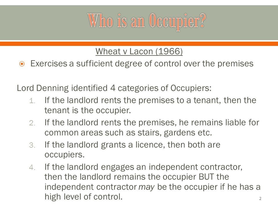 Wheat v Lacon (1966)  Exercises a sufficient degree of control over the premises Lord Denning identified 4 categories of Occupiers: 1.