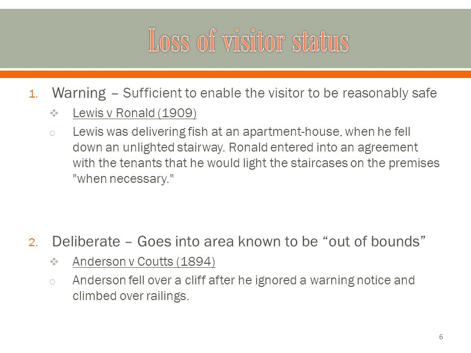 1. Warning – Sufficient to enable the visitor to be reasonably safe  Lewis v Ronald (1909) o Lewis was delivering fish at an apartment-house, when he