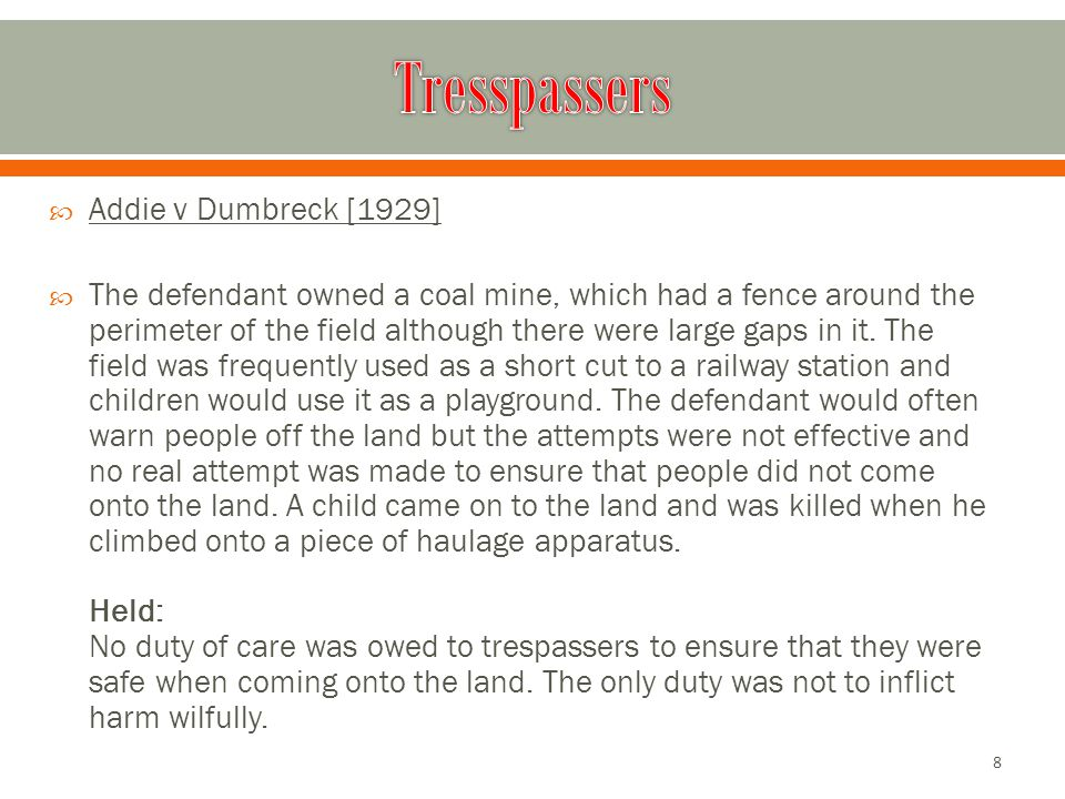  Addie v Dumbreck [1929]  The defendant owned a coal mine, which had a fence around the perimeter of the field although there were large gaps in it.