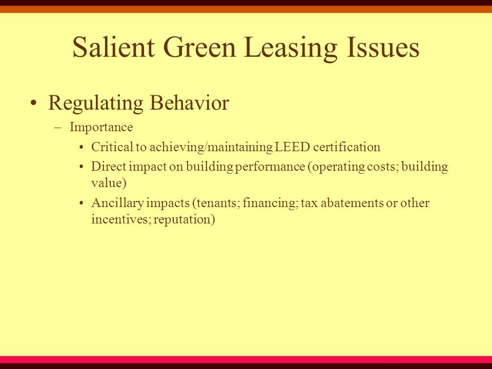Salient Green Leasing Issues Regulating Behavior –Importance Critical to achieving/maintaining LEED certification Direct impact on building performance (operating costs; building value) Ancillary impacts (tenants; financing; tax abatements or other incentives; reputation)