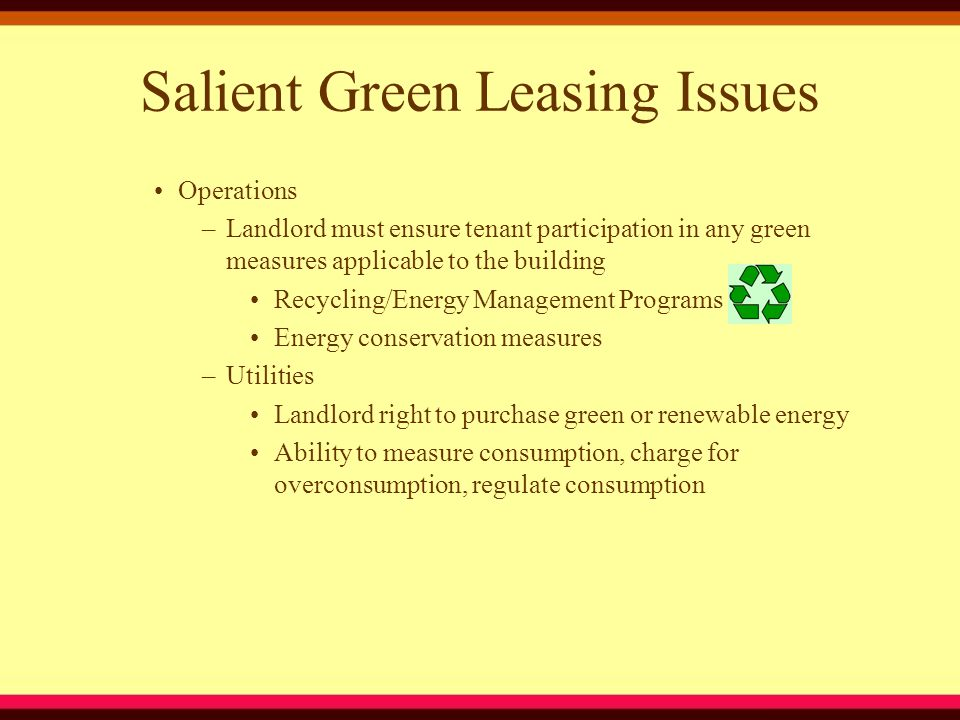 Salient Green Leasing Issues Operations –Landlord must ensure tenant participation in any green measures applicable to the building Recycling/Energy Management Programs Energy conservation measures –Utilities Landlord right to purchase green or renewable energy Ability to measure consumption, charge for overconsumption, regulate consumption
