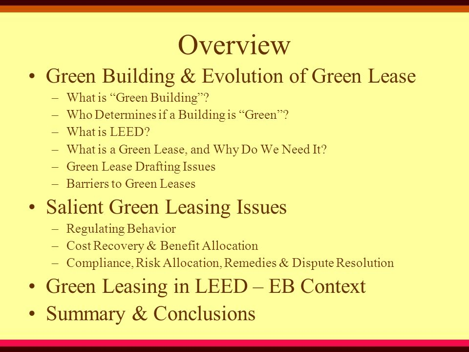 Salient Green Leasing Issues –Ensuring Compliance Approval over Tenant's plans & specifications Approval over Tenant's design & construction team/contracts (LEED expertise/experience) Must use Landlord's contractor (liability issue?) General compliance with certain LEED rating system Specify green standards & requirements in lease or in attached work letter Approval over all Tenant alterations, improvements and repairs (caution: carveouts for deminimus work) If casualty, Tenant must rebuild to certain LEED standard