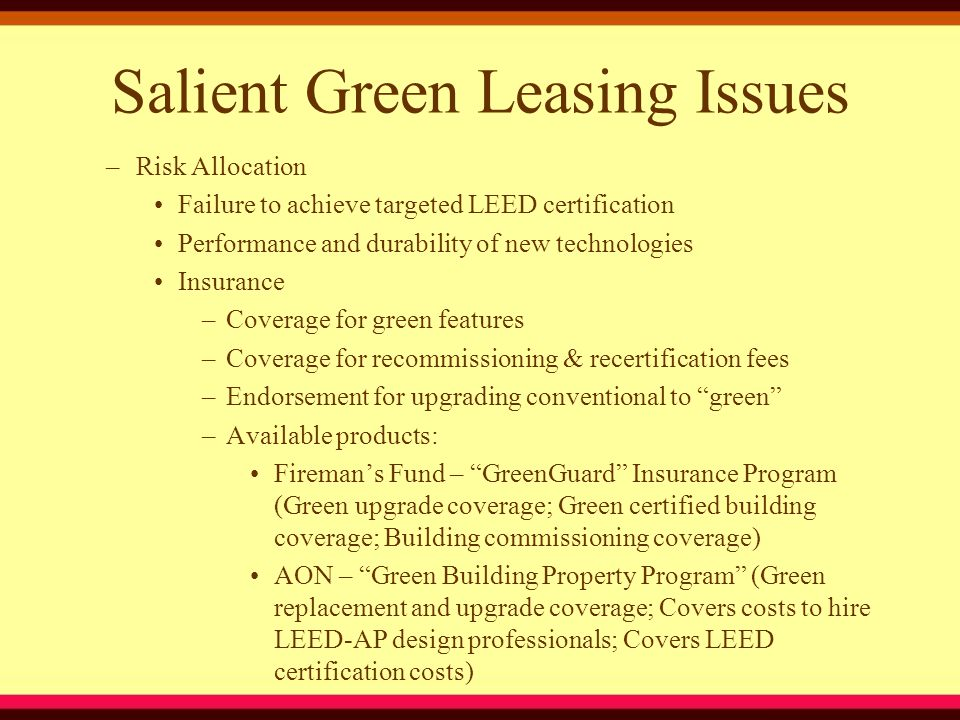 Salient Green Leasing Issues –Risk Allocation Failure to achieve targeted LEED certification Performance and durability of new technologies Insurance –Coverage for green features –Coverage for recommissioning & recertification fees –Endorsement for upgrading conventional to green –Available products: Fireman's Fund – GreenGuard Insurance Program (Green upgrade coverage; Green certified building coverage; Building commissioning coverage) AON – Green Building Property Program (Green replacement and upgrade coverage; Covers costs to hire LEED-AP design professionals; Covers LEED certification costs)
