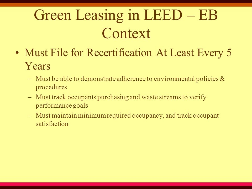 Green Leasing in LEED – EB Context Must File for Recertification At Least Every 5 Years –Must be able to demonstrate adherence to environmental polici