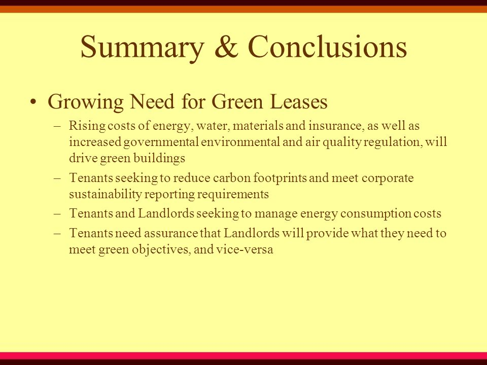Summary & Conclusions Growing Need for Green Leases –Rising costs of energy, water, materials and insurance, as well as increased governmental environmental and air quality regulation, will drive green buildings –Tenants seeking to reduce carbon footprints and meet corporate sustainability reporting requirements –Tenants and Landlords seeking to manage energy consumption costs –Tenants need assurance that Landlords will provide what they need to meet green objectives, and vice-versa