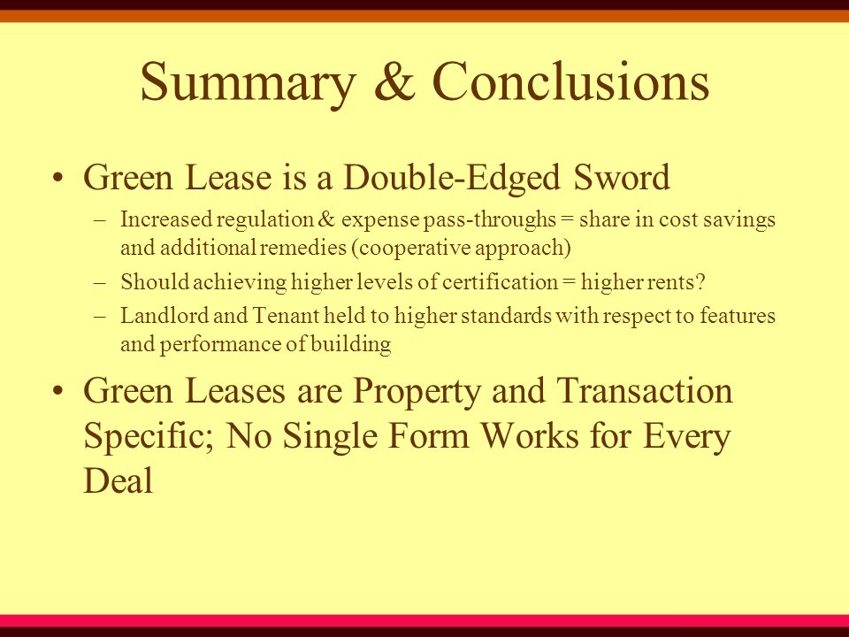 Summary & Conclusions Green Lease is a Double-Edged Sword –Increased regulation & expense pass-throughs = share in cost savings and additional remedies (cooperative approach) –Should achieving higher levels of certification = higher rents.