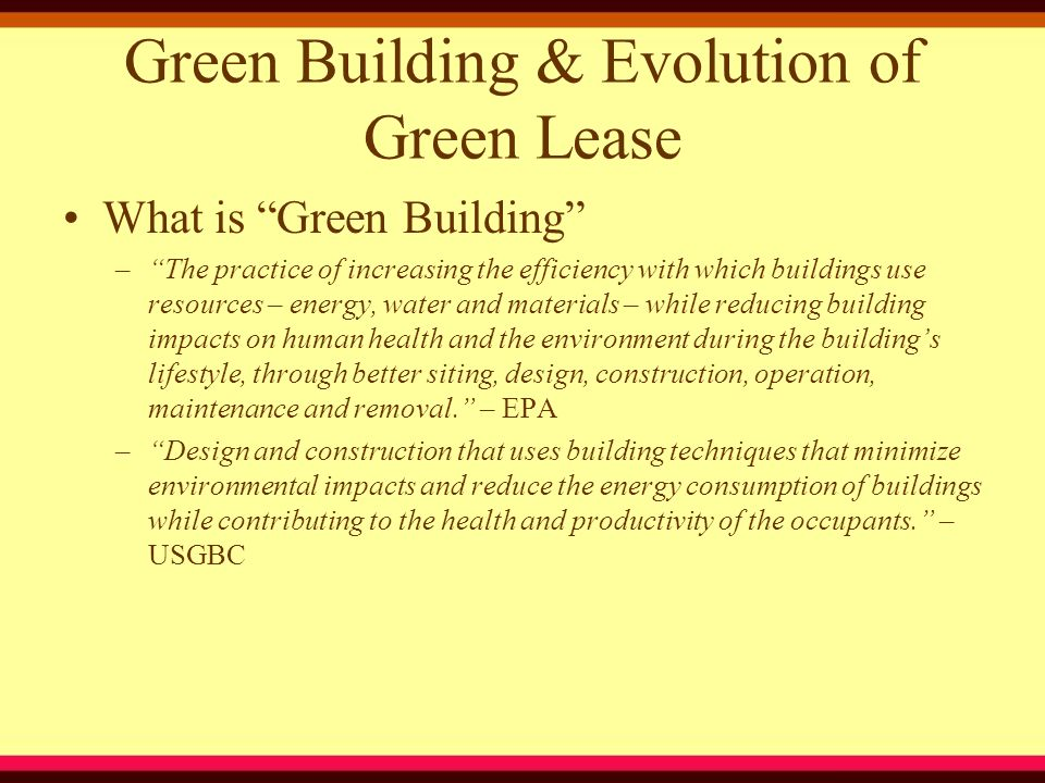 Green Building & Evolution of Green Lease What is Green Building – The practice of increasing the efficiency with which buildings use resources – energy, water and materials – while reducing building impacts on human health and the environment during the building's lifestyle, through better siting, design, construction, operation, maintenance and removal. – EPA – Design and construction that uses building techniques that minimize environmental impacts and reduce the energy consumption of buildings while contributing to the health and productivity of the occupants. – USGBC