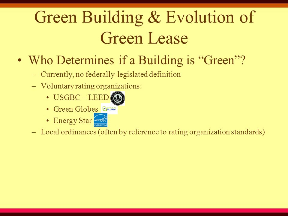 Salient Green Leasing Issues Record-Keeping/Reporting –Tenants must be required to provide the necessary energy/IAQ/water use data to Landlord for purposes of Landlord's reporting requirements Rules & Regulations –Landlord must have the ability to ensure tenant compliance with the green rules and regulations for the building