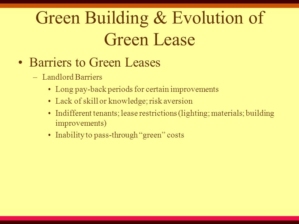 Green Building & Evolution of Green Lease –Tenant Barriers Lack of skill or knowledge Fear of unfair rent increase based on green cost pass-throughs Inability to produce, or procure from Landlord, premises – specific water & energy consumption data (submeter) Energy & water costs assessed on p.s.f.