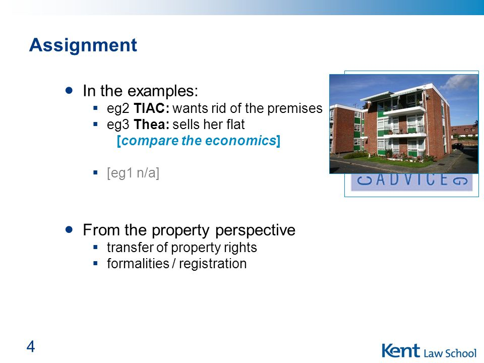 4 Assignment In the examples:  eg2 TIAC: wants rid of the premises  eg3 Thea: sells her flat [compare the economics]  [eg1 n/a] From the property perspective  transfer of property rights  formalities / registration
