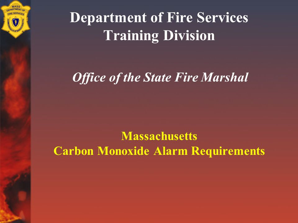 Department of Fire Services Training Division Office of the State Fire Marshal Massachusetts Carbon Monoxide Alarm Requirements