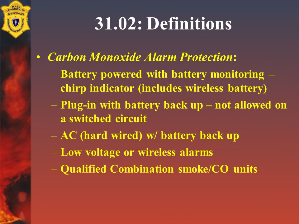 31.02: Definitions Carbon Monoxide Alarm Protection: –Battery powered with battery monitoring – chirp indicator (includes wireless battery) –Plug-in with battery back up – not allowed on a switched circuit –AC (hard wired) w/ battery back up –Low voltage or wireless alarms –Qualified Combination smoke/CO units