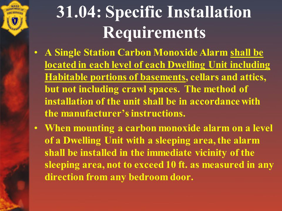 31.04: Specific Installation Requirements A Single Station Carbon Monoxide Alarm shall be located in each level of each Dwelling Unit including Habitable portions of basements, cellars and attics, but not including crawl spaces.