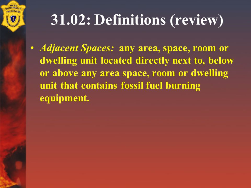 31.02: Definitions (review) Adjacent Spaces: any area, space, room or dwelling unit located directly next to, below or above any area space, room or dwelling unit that contains fossil fuel burning equipment.