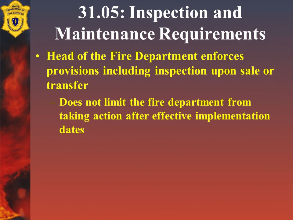 31.05: Inspection and Maintenance Requirements Head of the Fire Department enforces provisions including inspection upon sale or transfer –Does not limit the fire department from taking action after effective implementation dates