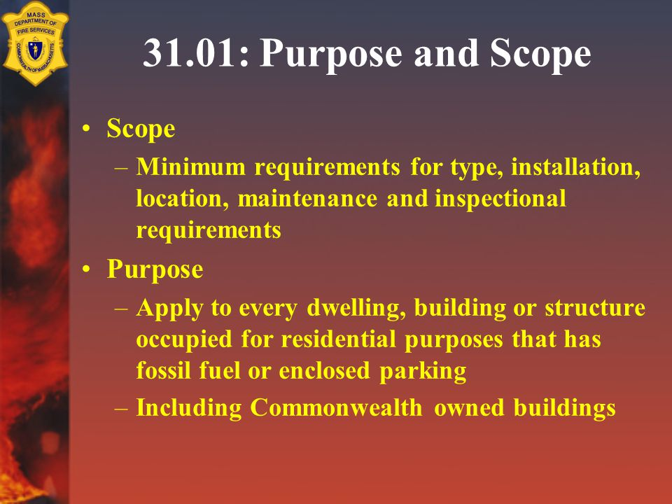 31.01: Purpose and Scope Scope –Minimum requirements for type, installation, location, maintenance and inspectional requirements Purpose –Apply to every dwelling, building or structure occupied for residential purposes that has fossil fuel or enclosed parking –Including Commonwealth owned buildings