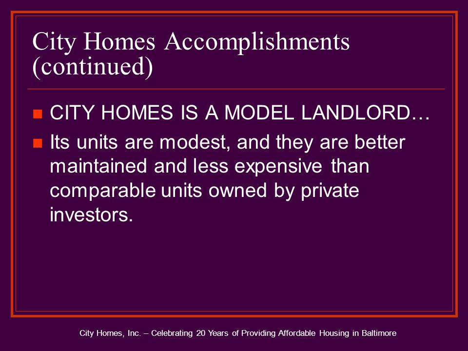 City Homes Accomplishments (continued) CITY HOMES IS A MODEL LANDLORD… Its units are modest, and they are better maintained and less expensive than comparable units owned by private investors.