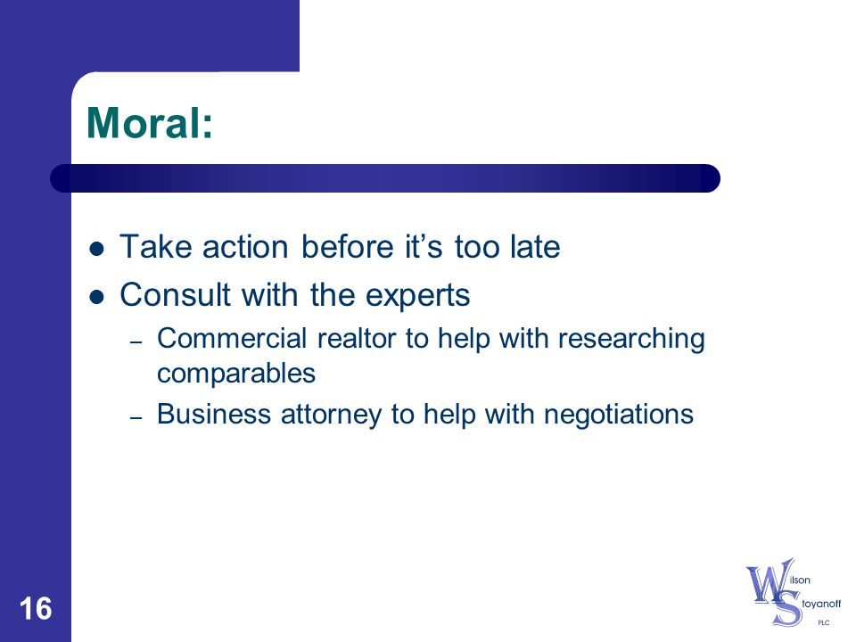 16 Moral: Take action before it's too late Consult with the experts – Commercial realtor to help with researching comparables – Business attorney to h
