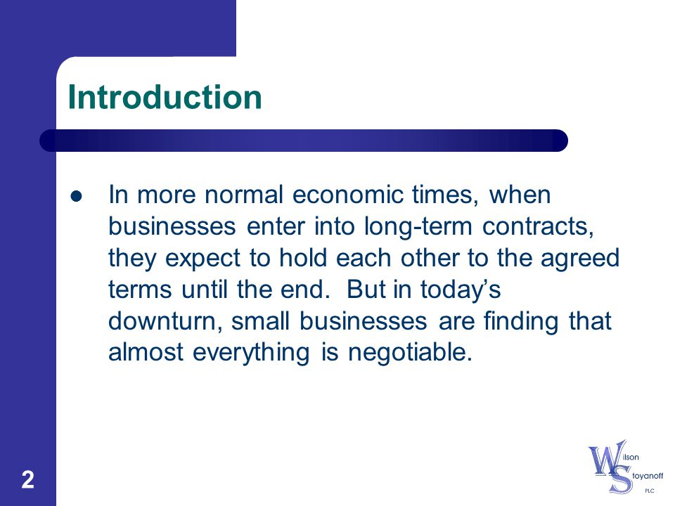 2 Introduction In more normal economic times, when businesses enter into long-term contracts, they expect to hold each other to the agreed terms until