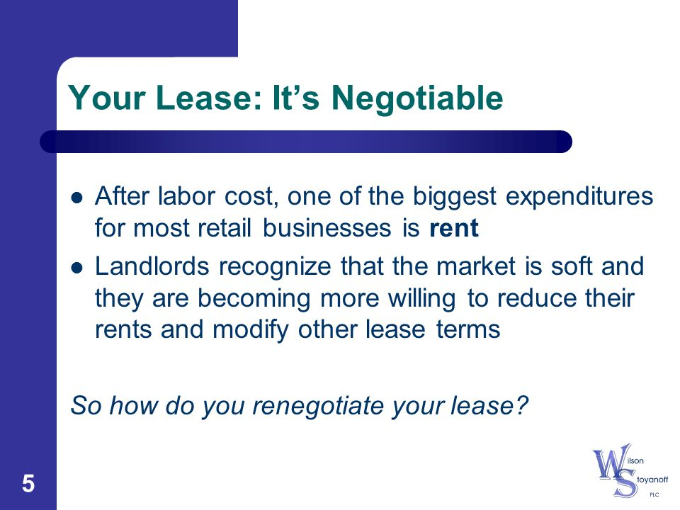 5 Your Lease: It's Negotiable After labor cost, one of the biggest expenditures for most retail businesses is rent Landlords recognize that the market