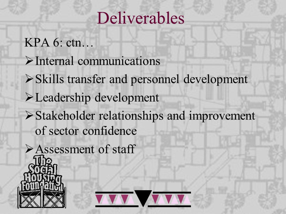 Deliverables KPA 6: ctn…  Internal communications  Skills transfer and personnel development  Leadership development  Stakeholder relationships and improvement of sector confidence  Assessment of staff