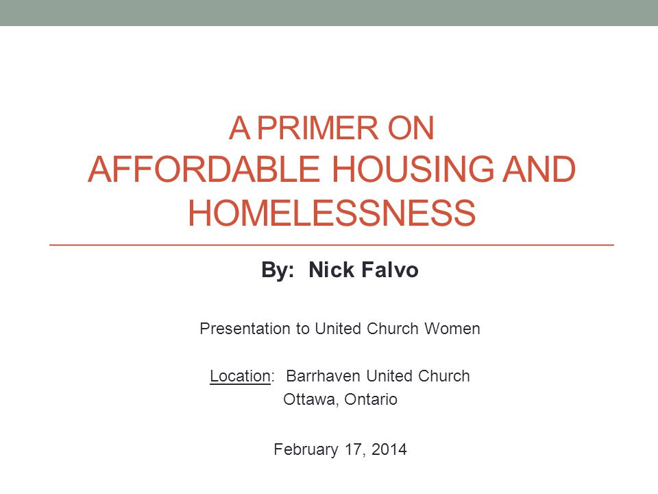 A PRIMER ON AFFORDABLE HOUSING AND HOMELESSNESS By: Nick Falvo Presentation to United Church Women Location: Barrhaven United Church Ottawa, Ontario February 17, 2014