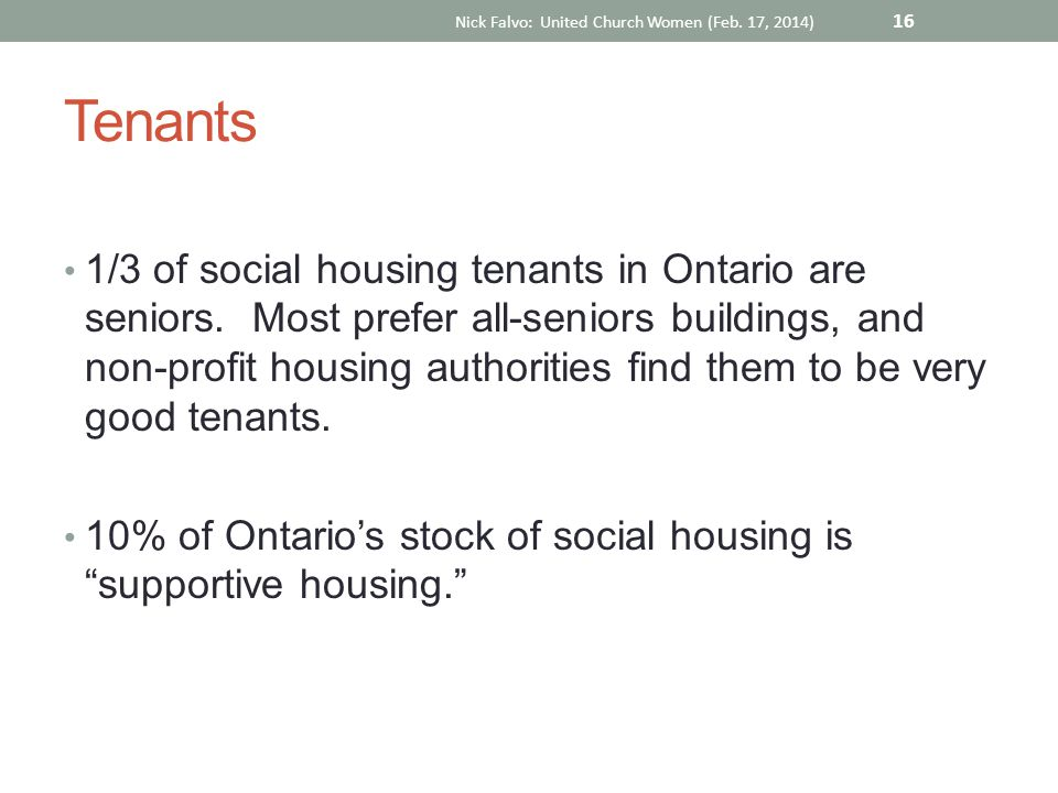 Tenants 1/3 of social housing tenants in Ontario are seniors. Most prefer all-seniors buildings, and non-profit housing authorities find them to be ve